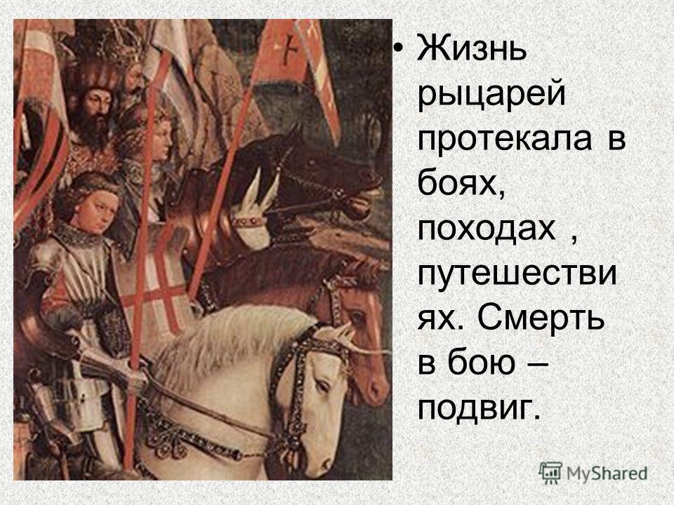 Жизнь рыцарей протекала в боях, походах, путешестви ях. Смерть в бою – подвиг.