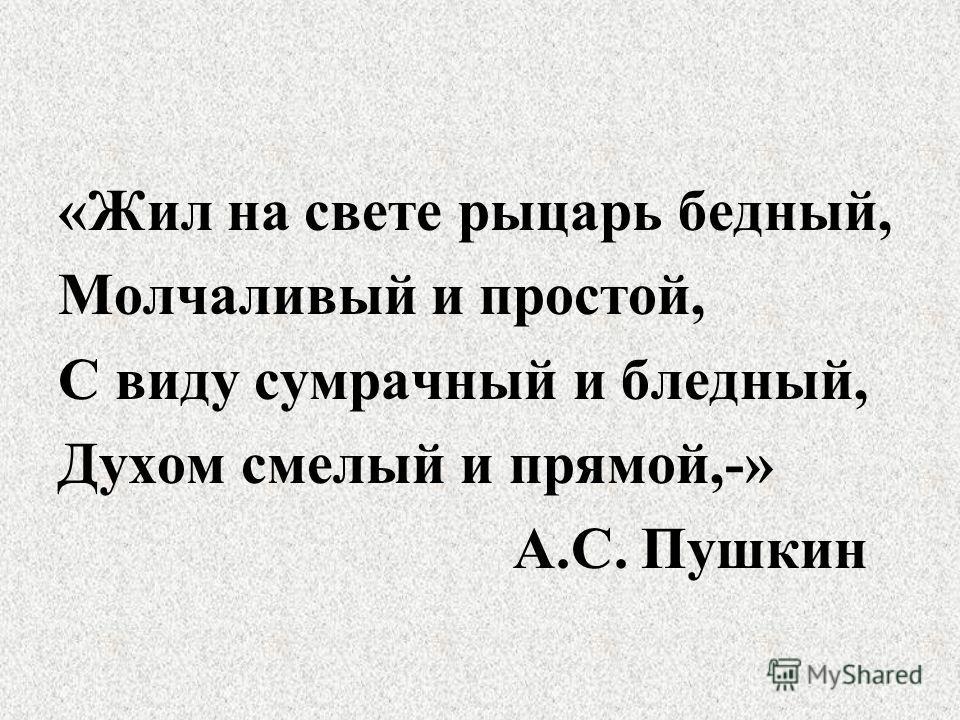 «Жил на свете рыцарь бедный, Молчаливый и простой, С виду сумрачный и бледный, Духом смелый и прямой,-» А.С. Пушкин