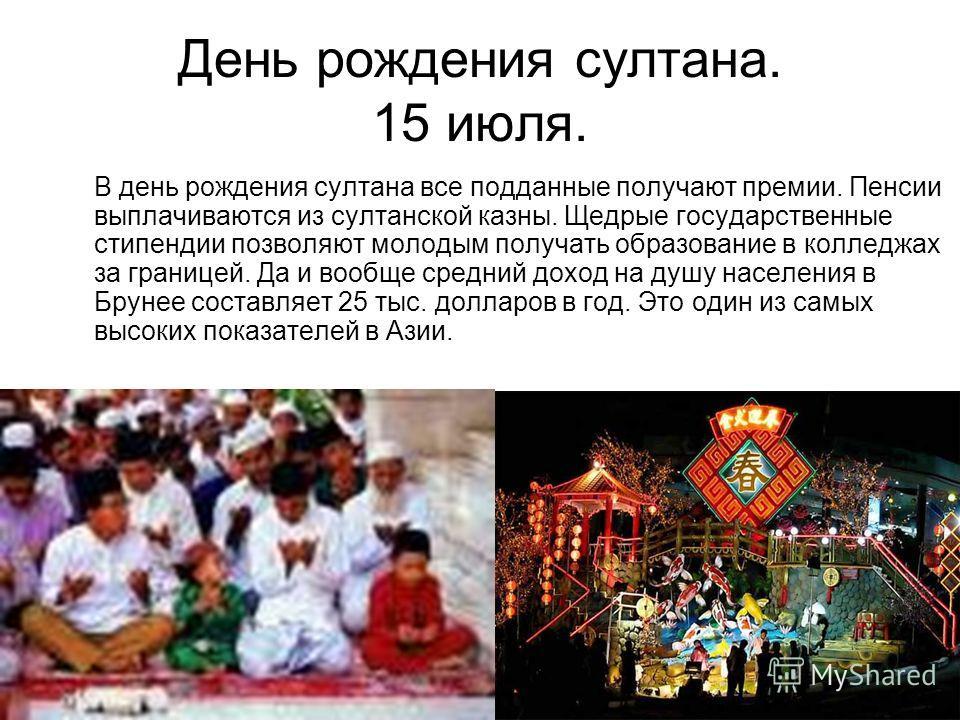 День рождения султана. 15 июля. В день рождения султана все подданные получают премии. Пенсии выплачиваются из султанской казны. Щедрые государственные стипендии позволяют молодым получать образование в колледжах за границей. Да и вообще средний дохо