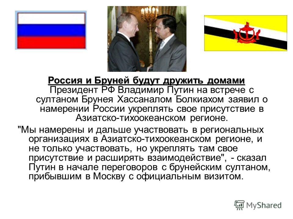 Россия и Бруней будут дружить домами Россия и Бруней будут дружить домами Президент РФ Владимир Путин на встрече с султаном Брунея Хассаналом Болкиахом заявил о намерении России укреплять свое присутствие в Азиатско-тихоокеанском регионе.