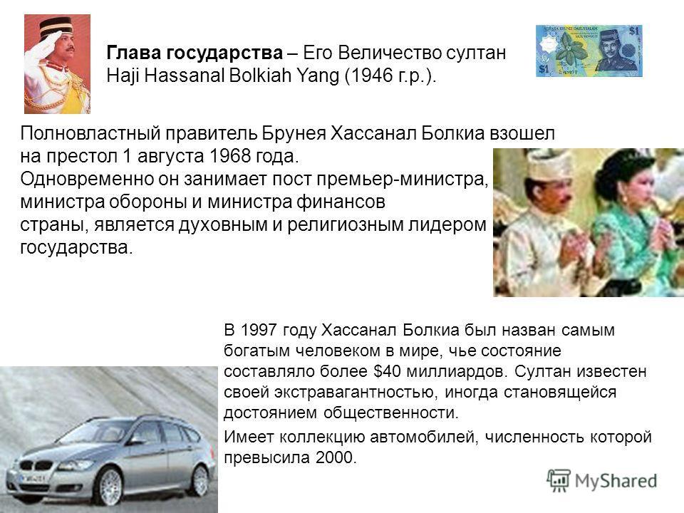 В 1997 году Хассанал Болкиа был назван самым богатым человеком в мире, чье состояние составляло более $40 миллиардов. Султан известен своей экстравагантностью, иногда становящейся достоянием общественности. Имеет коллекцию автомобилей, численность ко