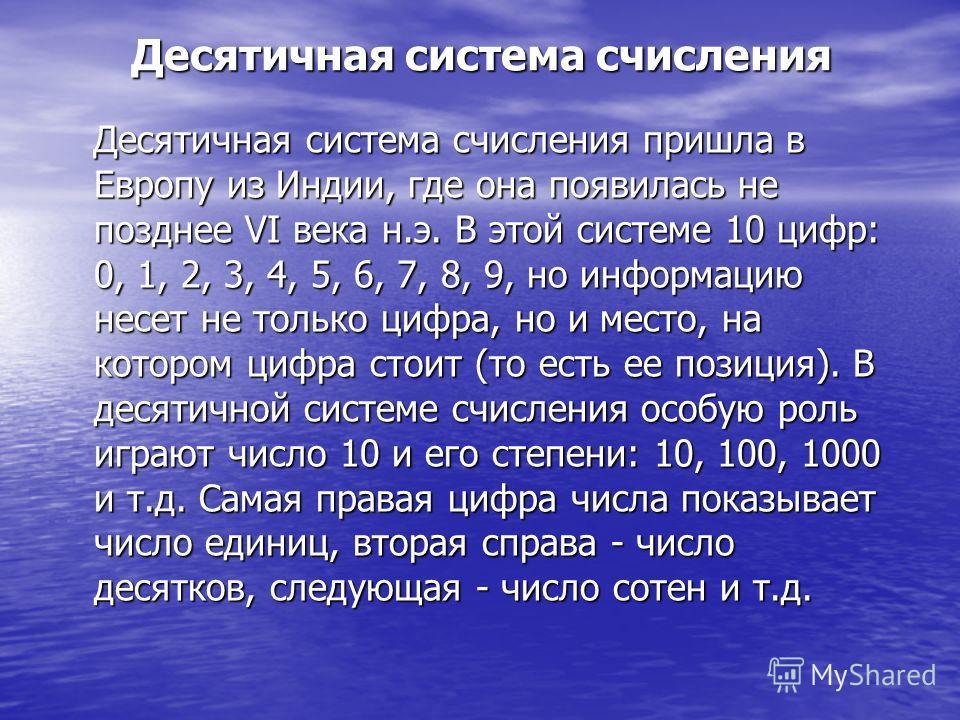 Десятичная система счисления Десятичная система счисления пришла в Европу из Индии, где она появилась не позднее VI века н.э. В этой системе 10 цифр: 0, 1, 2, 3, 4, 5, 6, 7, 8, 9, но информацию несет не только цифра, но и место, на котором цифра стои