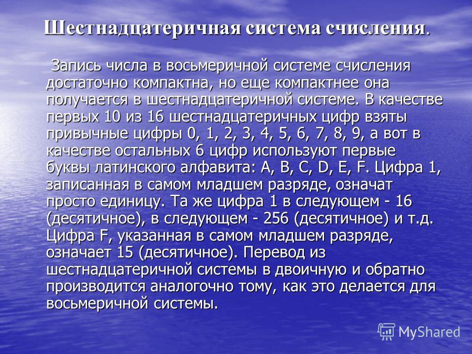 Шестнадцатеричная система счисления. Запись числа в восьмеричной системе счисления достаточно компактна, но еще компактнее она получается в шестнадцатеричной системе. В качестве первых 10 из 16 шестнадцатеричных цифр взяты привычные цифры 0, 1, 2, 3,