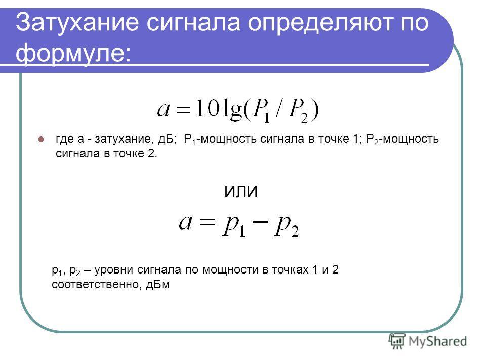 Затухание сигнала определяют по формуле: где а - затухание, дБ; P 1 -мощность сигнала в точке 1; P 2 -мощность сигнала в точке 2. ИЛИ p 1, p 2 – уровни сигнала по мощности в точках 1 и 2 соответственно, дБм