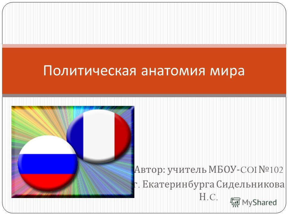 Автор : учитель МБОУ -COI 102 г. Екатеринбурга Сидельникова Н.C. Политическая анатомия мира