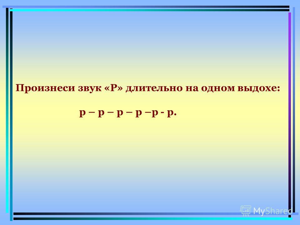 Произнеси звук «Р» длительно на одном выдохе: р – р – р – р –р - р.