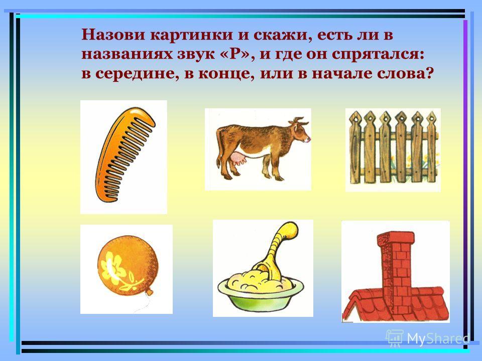 Назови картинки и скажи, есть ли в названиях звук «Р», и где он спрятался: в середине, в конце, или в начале слова?
