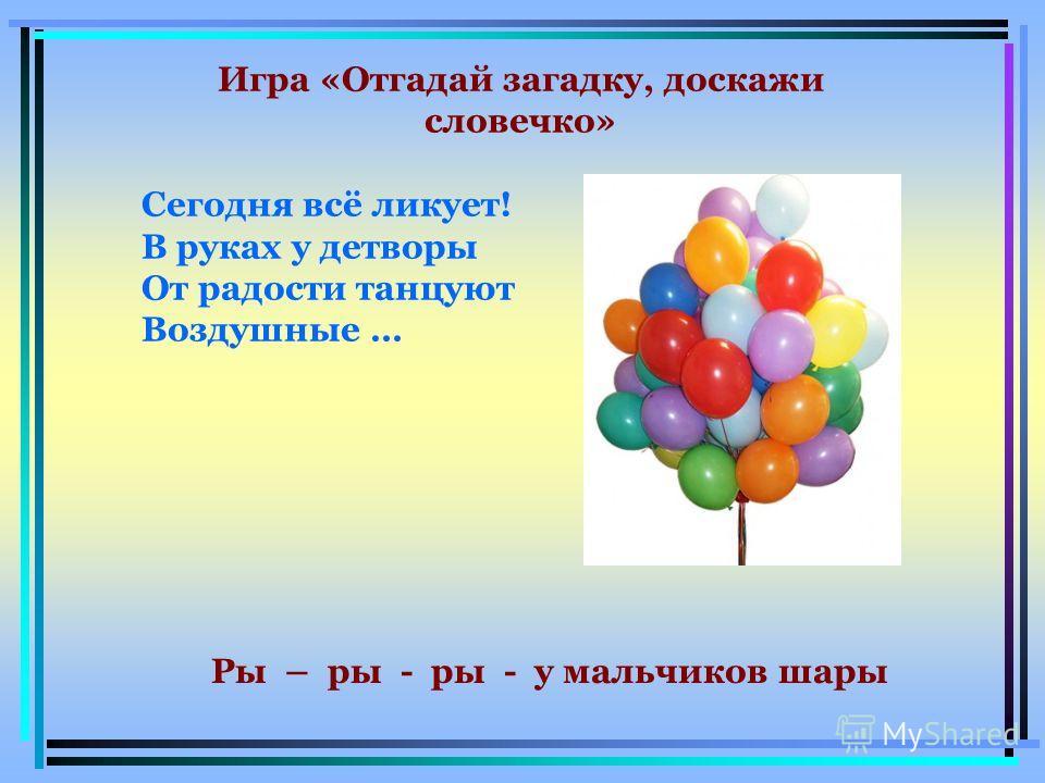 Игра «Отгадай загадку, доскажи словечко» Сегодня всё ликует! В руках у детворы От радости танцуют Воздушные … Ры – ры - ры - у мальчиков шары