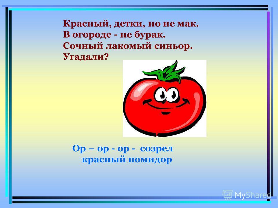 Ор – ор - ор - созрел красный помидор Красный, детки, но не мак. В огороде - не бурак. Сочный лакомый синьор. Угадали?