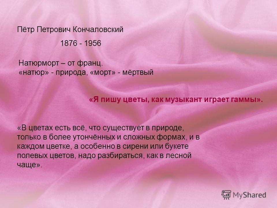 Пётр Петрович Кончаловский 1876 - 1956 Натюрморт – от франц. «натюр» - природа, «морт» - мёртвый «В цветах есть всё, что существует в природе, только в более утончённых и сложных формах, и в каждом цветке, а особенно в сирени или букете полевых цвето