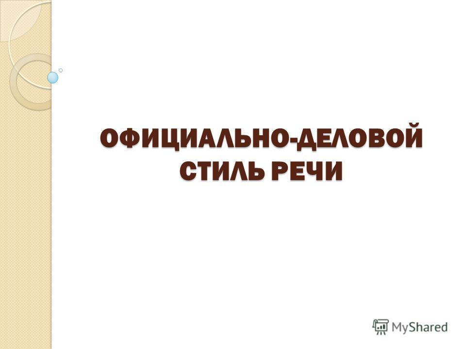 ОФИЦИАЛЬНО-ДЕЛОВОЙ СТИЛЬ РЕЧИ