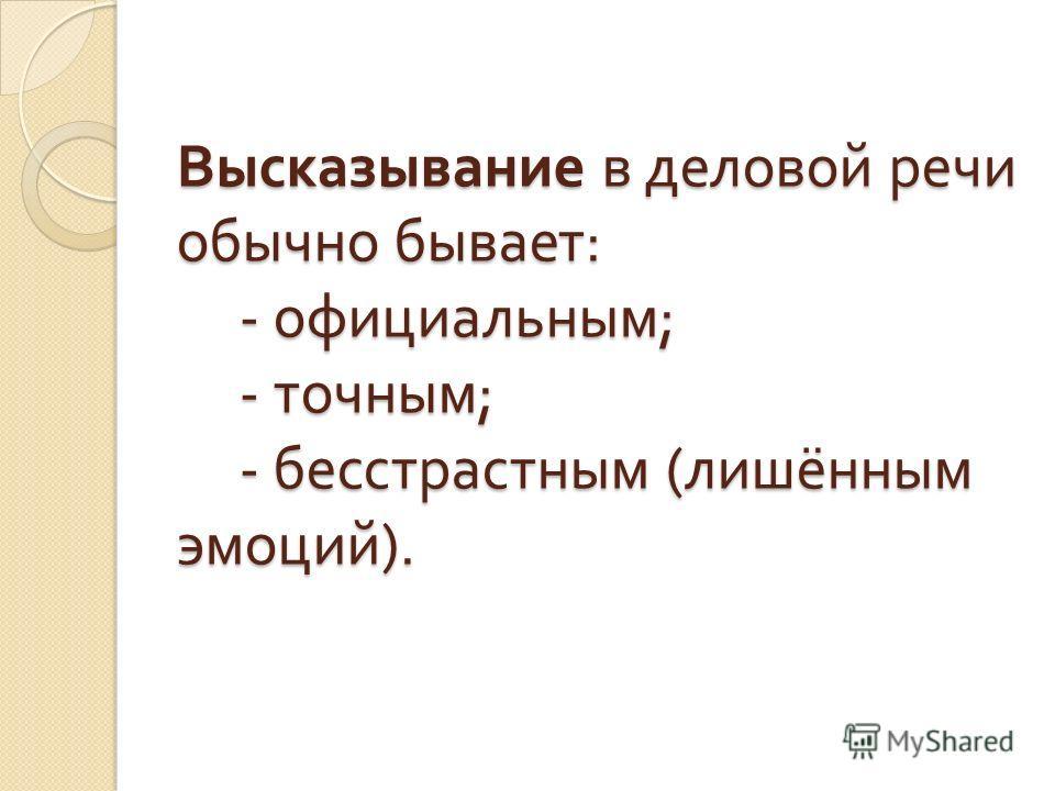 Высказывание в деловой речи обычно бывает : - официальным ; - точным ; - бесстрастным ( лишённым эмоций ).