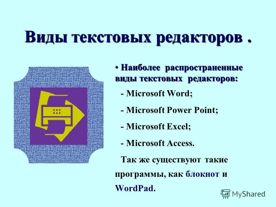 Виды текстовых редакторов. Наиболее распространенные виды текстовых редакторов:Наиболее распространенные виды текстовых редакторов: - Microsoft Word; - Microsoft Power Point; - Microsoft Excel; - Microsoft Access. Так же существуют такие программы, к