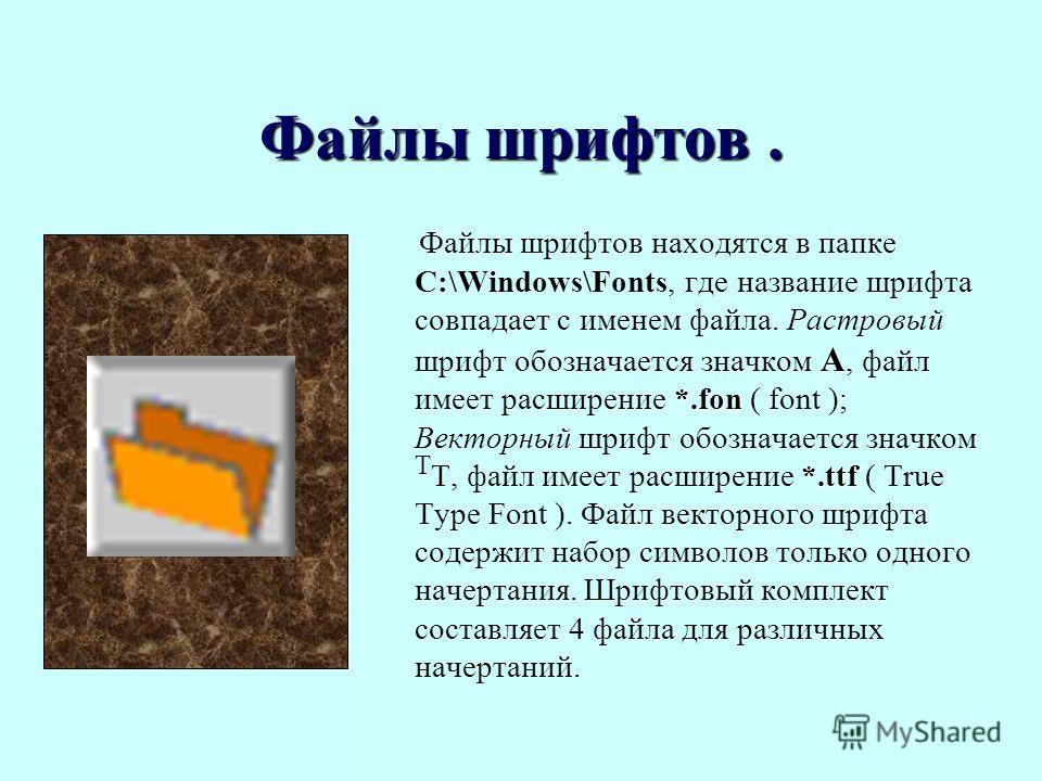 Файлы шрифтов. А *.fon *.ttf Файлы шрифтов находятся в папке C:\Windows\Fonts, где название шрифта совпадает с именем файла. Растровый шрифт обозначается значком А, файл имеет расширение *.fon ( font ); Векторный шрифт обозначается значком Т Т, файл