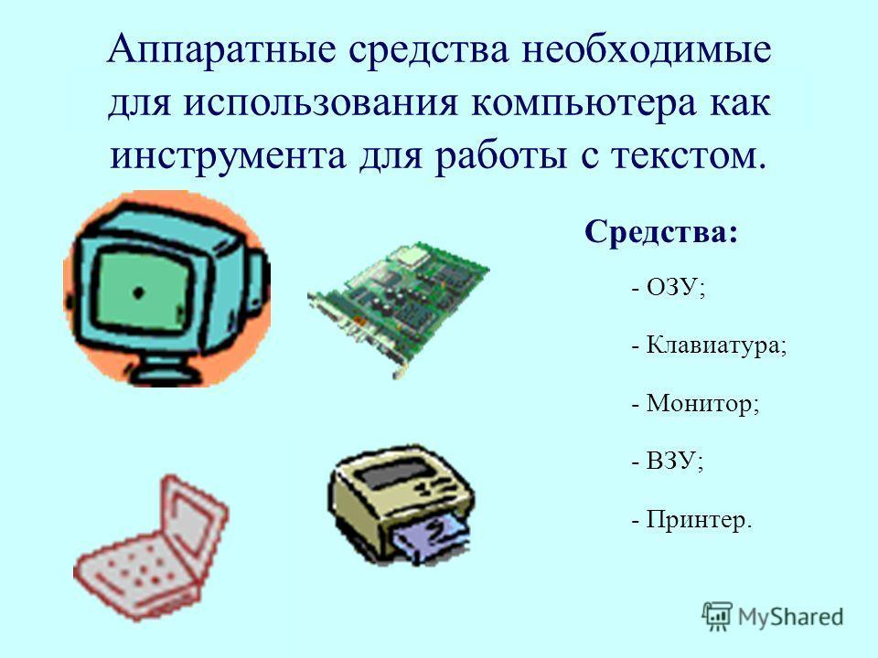 Аппаратные средства необходимые для использования компьютера как инструмента для работы с текстом. Средства: - ОЗУ; - Клавиатура; - Монитор; - ВЗУ; - Принтер.
