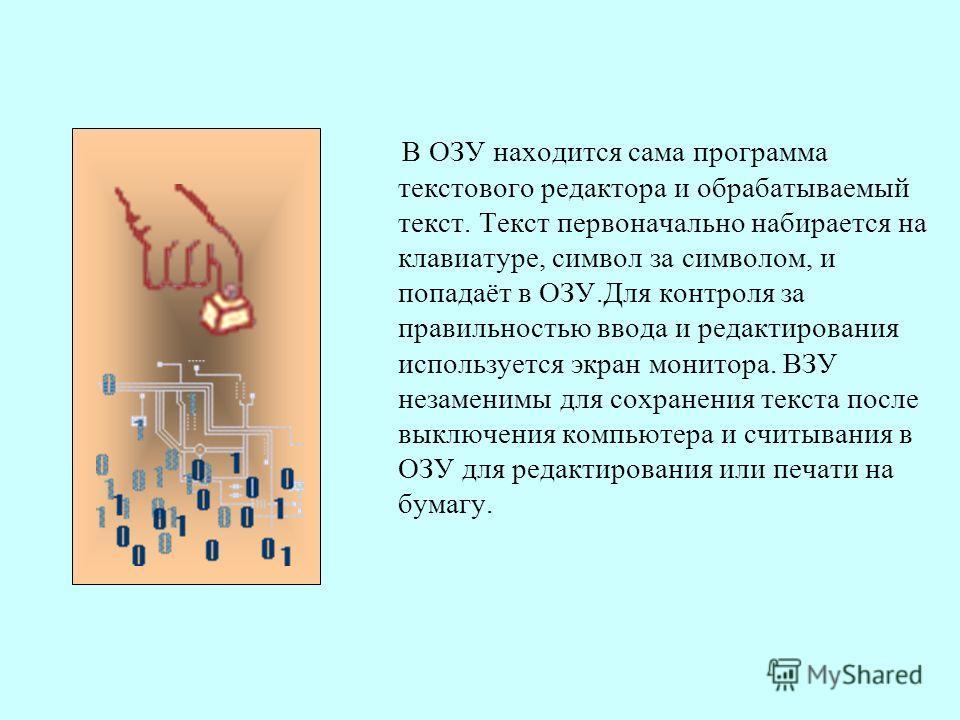 В ОЗУ находится сама программа текстового редактора и обрабатываемый текст. Текст первоначально набирается на клавиатуре, символ за символом, и попадаёт в ОЗУ.Для контроля за правильностью ввода и редактирования используется экран монитора. ВЗУ незам