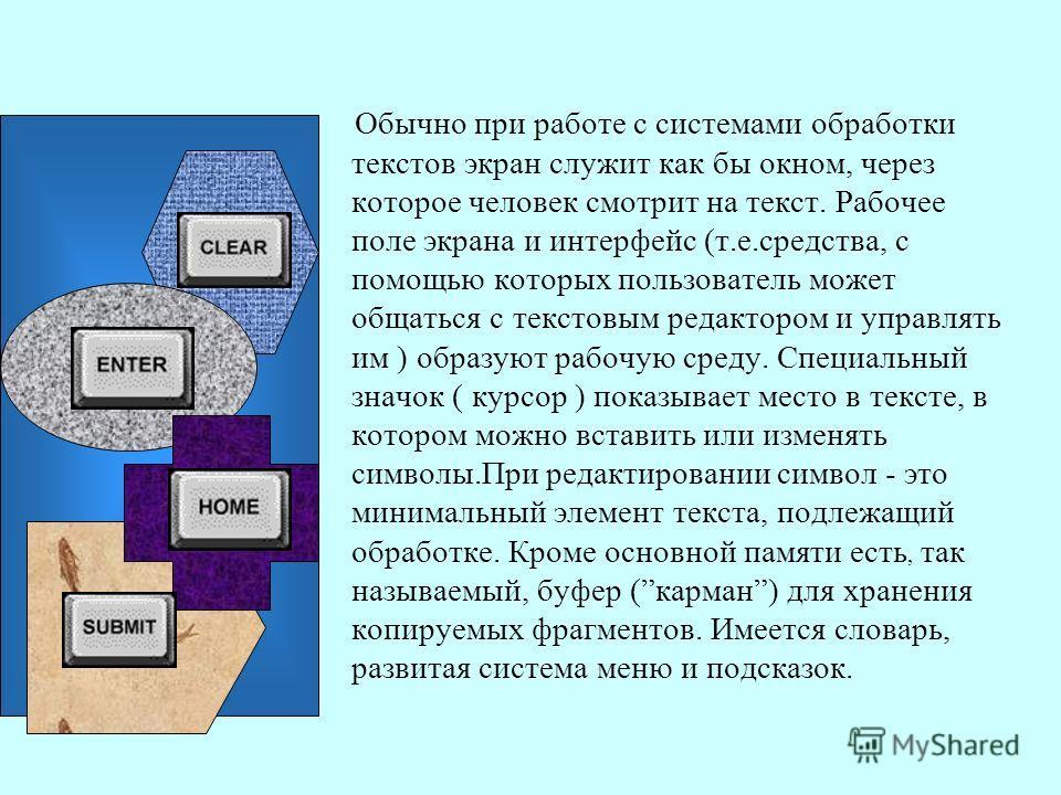 Обычно при работе с системами обработки текстов экран служит как бы окном, через которое человек смотрит на текст. Рабочее поле экрана и интерфейс (т.е.средства, с помощью которых пользователь может общаться с текстовым редактором и управлять им ) об