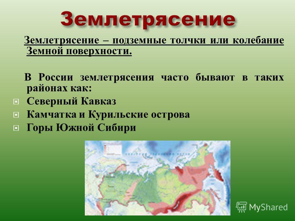 Землетрясение – подземные толчки или колебание Земной поверхности. В России землетрясения часто бывают в таких районах как : Северный Кавказ Камчатка и Курильские острова Горы Южной Сибири