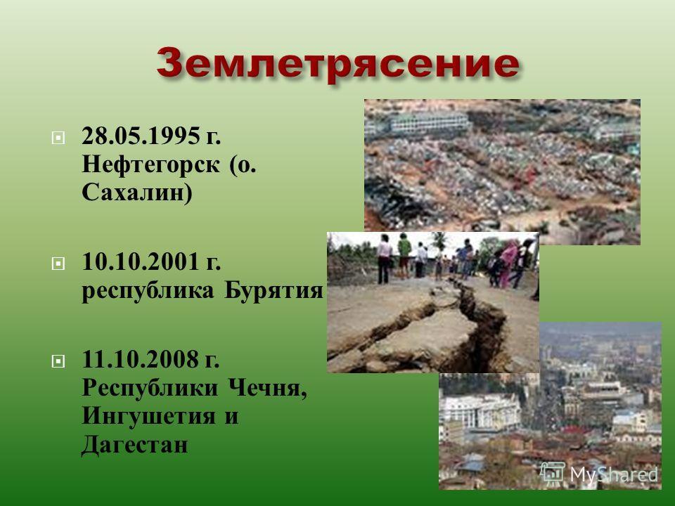 28.05.1995 г. Нефтегорск ( о. Сахалин ) 10.10.2001 г. республика Бурятия 11.10.2008 г. Республики Чечня, Ингушетия и Дагестан