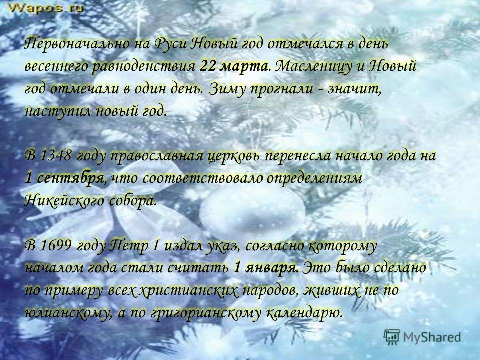 Первоначально на Руси Новый год отмечался в день весеннего равноденствия 22 марта. Масленицу и Новый год отмечали в один день. Зиму прогнали - значит, наступил новый год. В 1348 году православная церковь перенесла начало года на 1 сентября, что соотв