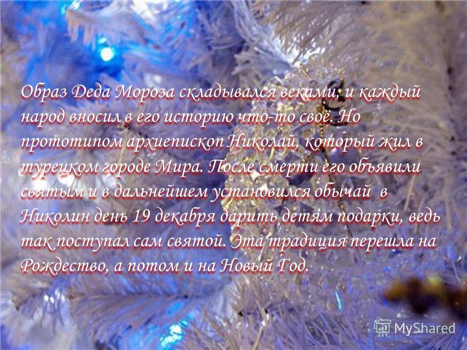 Образ Деда Мороза складывался веками, и каждый народ вносил в его историю что-то своё. Но прототипом архиепископ Николай, который жил в турецком городе Мира. После смерти его объявили святым и в дальнейшем установился обычай в Николин день 19 декабря