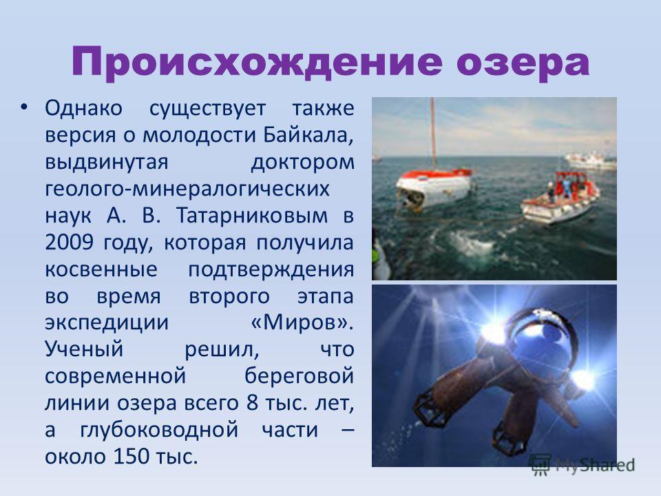 Происхождение озера Однако существует также версия о молодости Байкала, выдвинутая доктором геолого-минералогических наук А. В. Татарниковым в 2009 году, которая получила косвенные подтверждения во время второго этапа экспедиции «Миров». Ученый решил