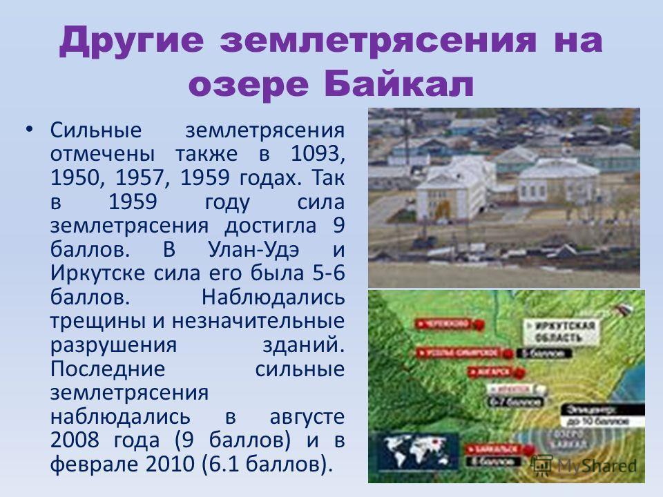 Другие землетрясения на озере Байкал Сильные землетрясения отмечены также в 1093, 1950, 1957, 1959 годах. Так в 1959 году сила землетрясения достигла 9 баллов. В Улан-Удэ и Иркутске сила его была 5-6 баллов. Наблюдались трещины и незначительные разру