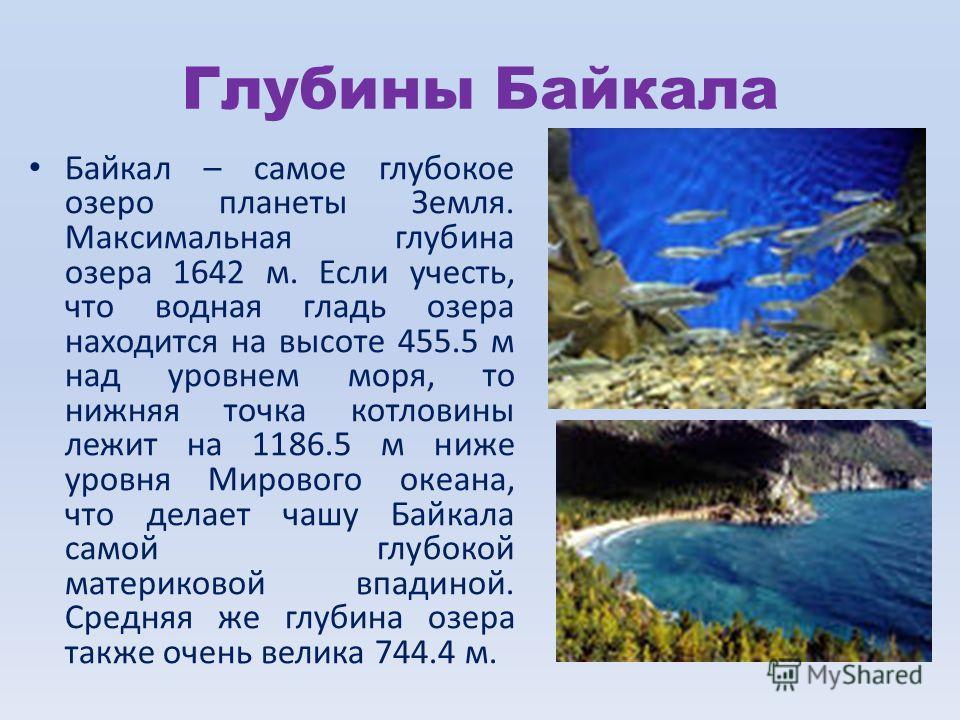 Глубины Байкала Байкал – самое глубокое озеро планеты Земля. Максимальная глубина озера 1642 м. Если учесть, что водная гладь озера находится на высоте 455.5 м над уровнем моря, то нижняя точка котловины лежит на 1186.5 м ниже уровня Мирового океана,