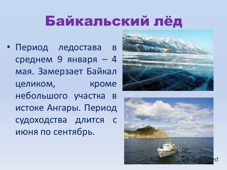Байкальский лёд Период ледостава в среднем 9 января – 4 мая. Замерзает Байкал целиком, кроме небольшого участка в истоке Ангары. Период судоходства длится с июня по сентябрь.