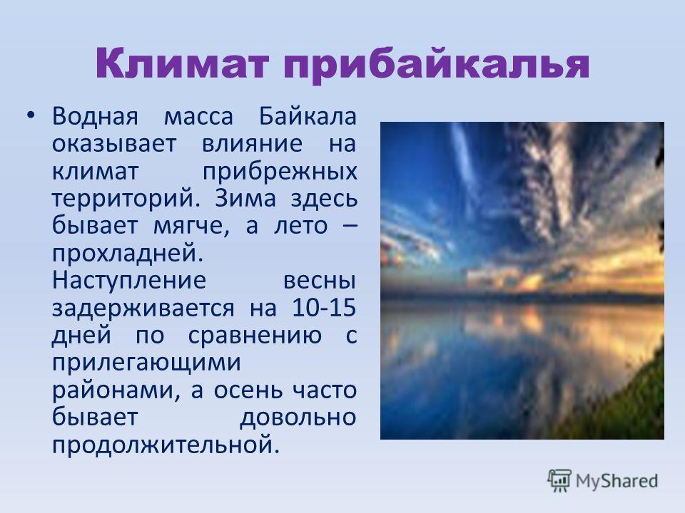 Климат прибайкалья Водная масса Байкала оказывает влияние на климат прибрежных территорий. Зима здесь бывает мягче, а лето – прохладней. Наступление весны задерживается на 10-15 дней по сравнению с прилегающими районами, а осень часто бывает довольно