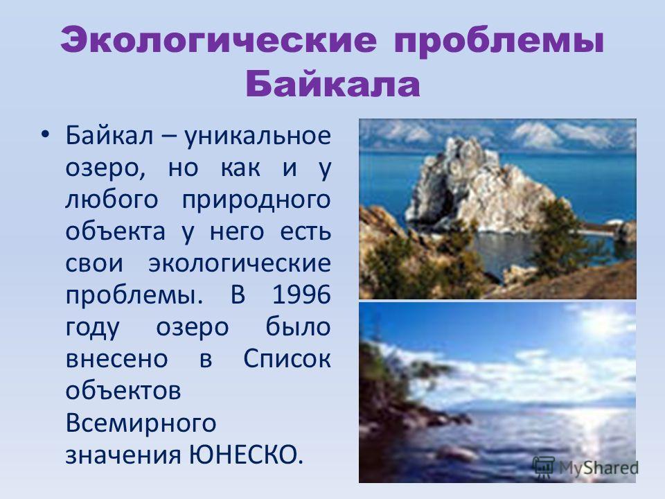 Экологические проблемы Байкала Байкал – уникальное озеро, но как и у любого природного объекта у него есть свои экологические проблемы. В 1996 году озеро было внесено в Список объектов Всемирного значения ЮНЕСКО.
