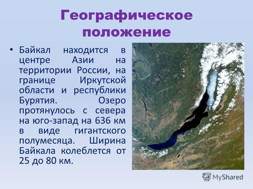 Географическое положение Байкал находится в центре Азии на территории России, на границе Иркутской области и республики Бурятия. Озеро протянулось с севера на юго-запад на 636 км в виде гигантского полумесяца. Ширина Байкала колеблется от 25 до 80 км