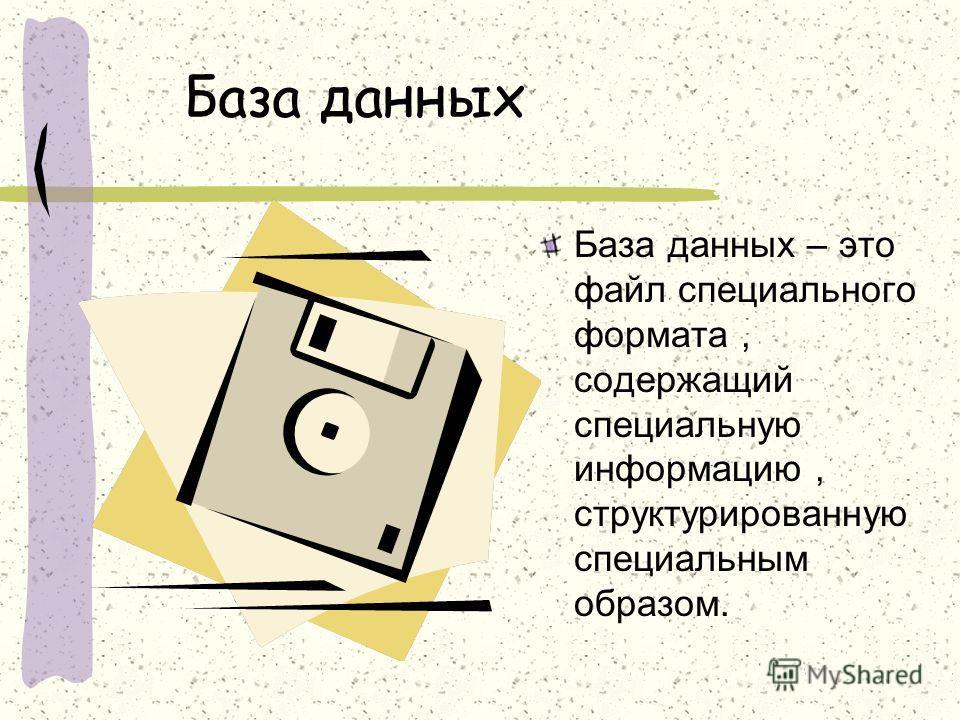 База данных База данных – это файл специального формата, содержащий специальную информацию, структурированную специальным образом.