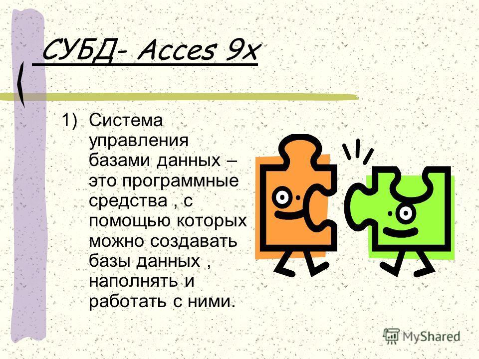 СУБД- Acces 9x 1)Система управления базами данных – это программные средства, с помощью которых можно создавать базы данных, наполнять и работать с ними.