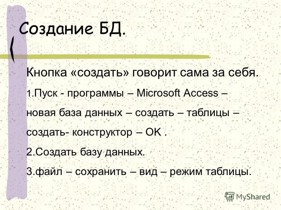 Создание БД. Кнопка «создать» говорит сама за себя. 1. Пуск - программы – Microsoft Access – новая база данных – создать – таблицы – создать- конструктор – OK. 2.Создать базу данных. 3.файл – сохранить – вид – режим таблицы.