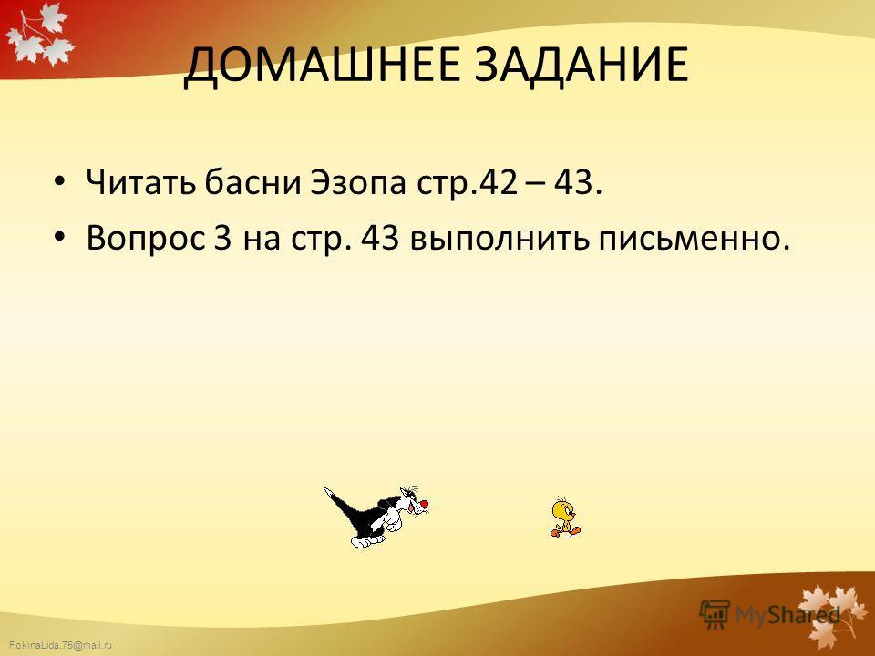 FokinaLida.75@mail.ru ДОМАШНЕЕ ЗАДАНИЕ Читать басни Эзопа стр.42 – 43. Вопрос 3 на стр. 43 выполнить письменно.
