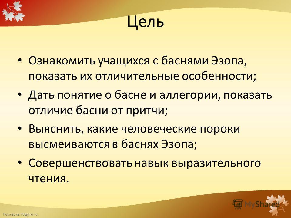 FokinaLida.75@mail.ru Цель Ознакомить учащихся с баснями Эзопа, показать их отличительные особенности; Дать понятие о басне и аллегории, показать отличие басни от притчи; Выяснить, какие человеческие пороки высмеиваются в баснях Эзопа; Совершенствова