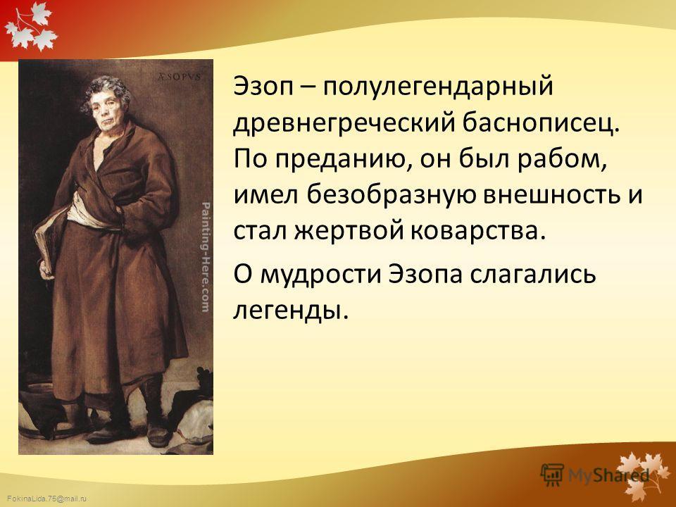 FokinaLida.75@mail.ru Эзоп – полулегендарный древнегреческий баснописец. По преданию, он был рабом, имел безобразную внешность и стал жертвой коварства. О мудрости Эзопа слагались легенды.