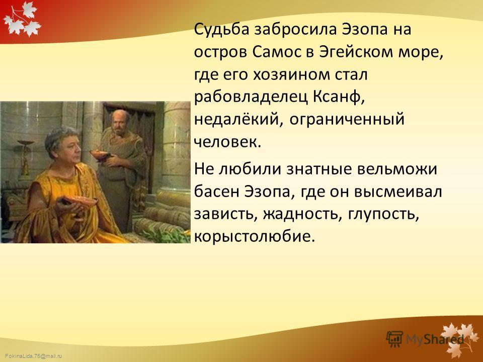 FokinaLida.75@mail.ru Судьба забросила Эзопа на остров Самос в Эгейском море, где его хозяином стал рабовладелец Ксанф, недалёкий, ограниченный человек. Не любили знатные вельможи басен Эзопа, где он высмеивал зависть, жадность, глупость, корыстолюби