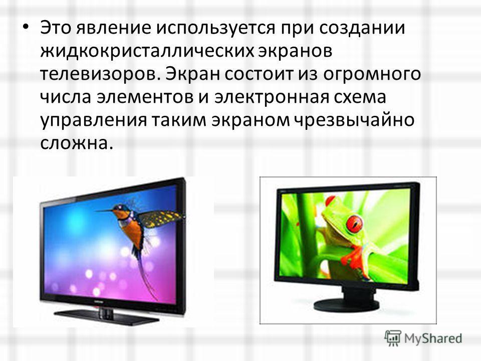 Это явление используется при создании жидкокристаллических экранов телевизоров. Экран состоит из огромного числа элементов и электронная схема управления таким экраном чрезвычайно сложна.
