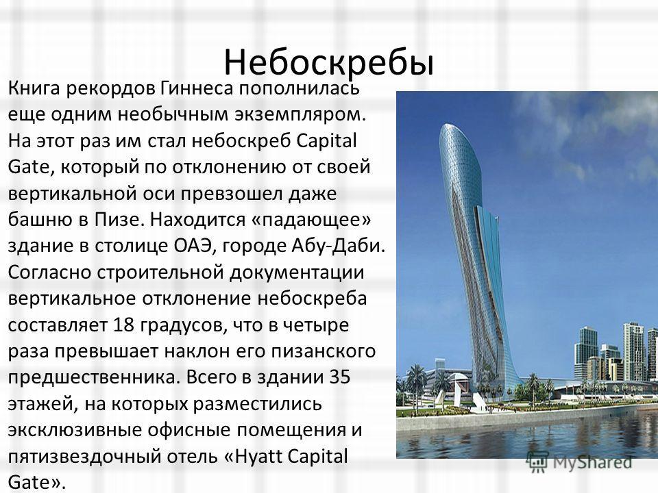 Небоскребы Книга рекордов Гиннеса пополнилась еще одним необычным экземпляром. На этот раз им стал небоскреб Capital Gate, который по отклонению от своей вертикальной оси превзошел даже башню в Пизе. Находится «падающее» здание в столице ОАЭ, городе