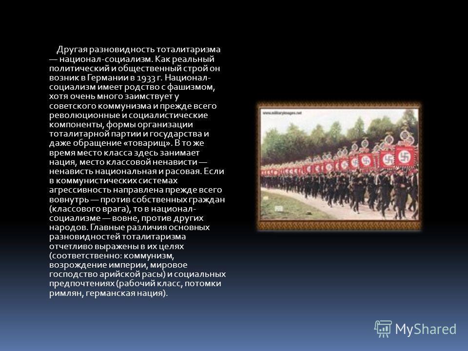Другая разновидность тоталитаризма национал-социализм. Как реальный политический и общественный строй он возник в Германии в 1933 г. Национал- социализм имеет родство с фашизмом, хотя очень много заимствует у советского коммунизма и прежде всего рево