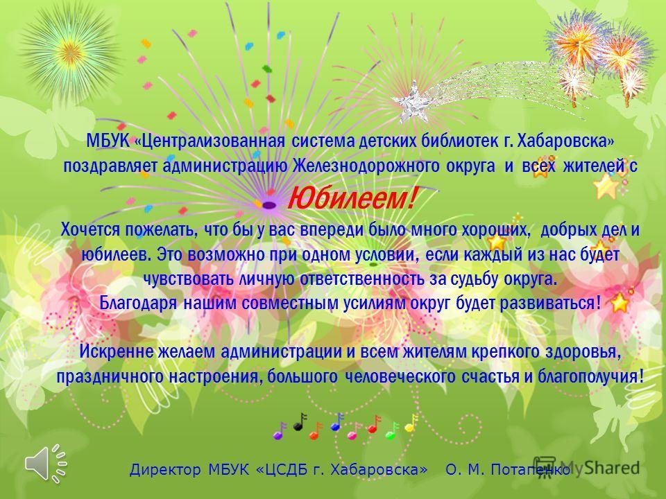МБУК «Централизованная система детских библиотек г. Хабаровска» поздравляет администрацию Железнодорожного округа и всех жителей с Юбилеем! Хочется пожелать, что бы у вас впереди было много хороших, добрых дел и юбилеев. Это возможно при одном услови
