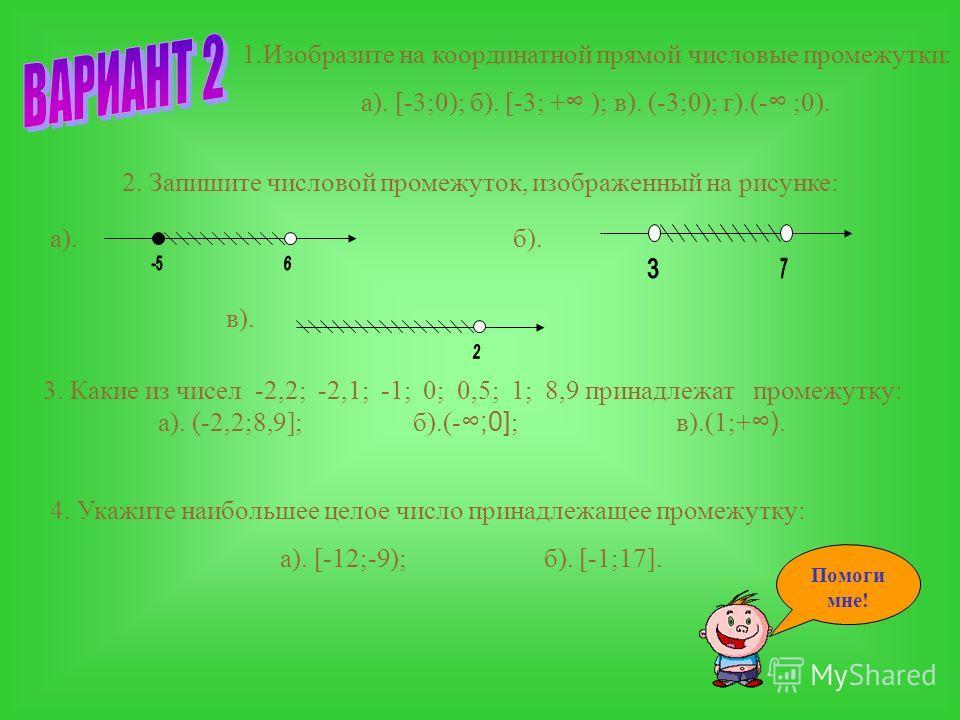 1.Изобразите на координатной прямой числовые промежутки: а). [3;5]; б). (-2; + ); в). [3;5); г).(- ;5]. 2. Запишите числовой промежуток, изображенный на рисунке: 3. Какие из чисел -1,6; -1,5; -1; 0; 3; 5,1; 6,5 принадлежат промежутку: а). [-1,5;6,5];