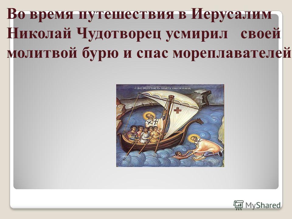Во время путешествия в Иерусалим Николай Чудотворец усмирил своей молитвой бурю и спас мореплавателей.