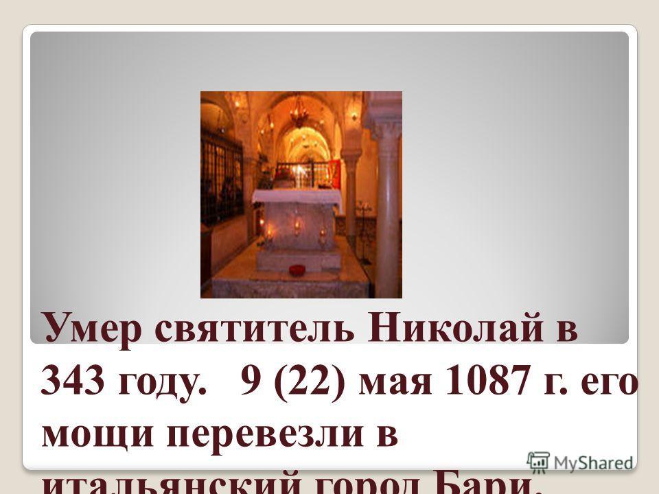 Умер святитель Николай в 343 году. 9 (22) мая 1087 г. его мощи перевезли в итальянский город Бари.