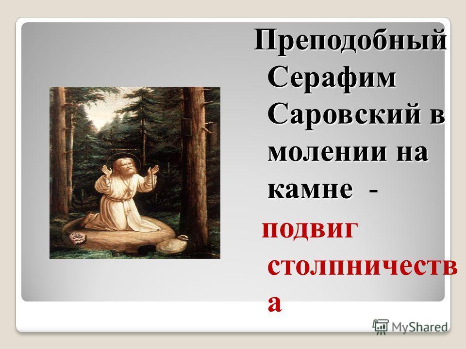 Преподобный Серафим Саровский в молении на камне Преподобный Серафим Саровский в молении на камне - подвиг столпничеств а
