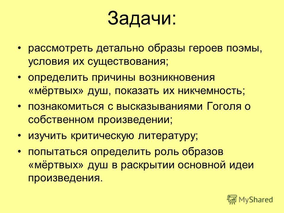 Задачи: рассмотреть детально образы героев поэмы, условия их существования; определить причины возникновения «мёртвых» душ, показать их никчемность; познакомиться с высказываниями Гоголя о собственном произведении; изучить критическую литературу; поп