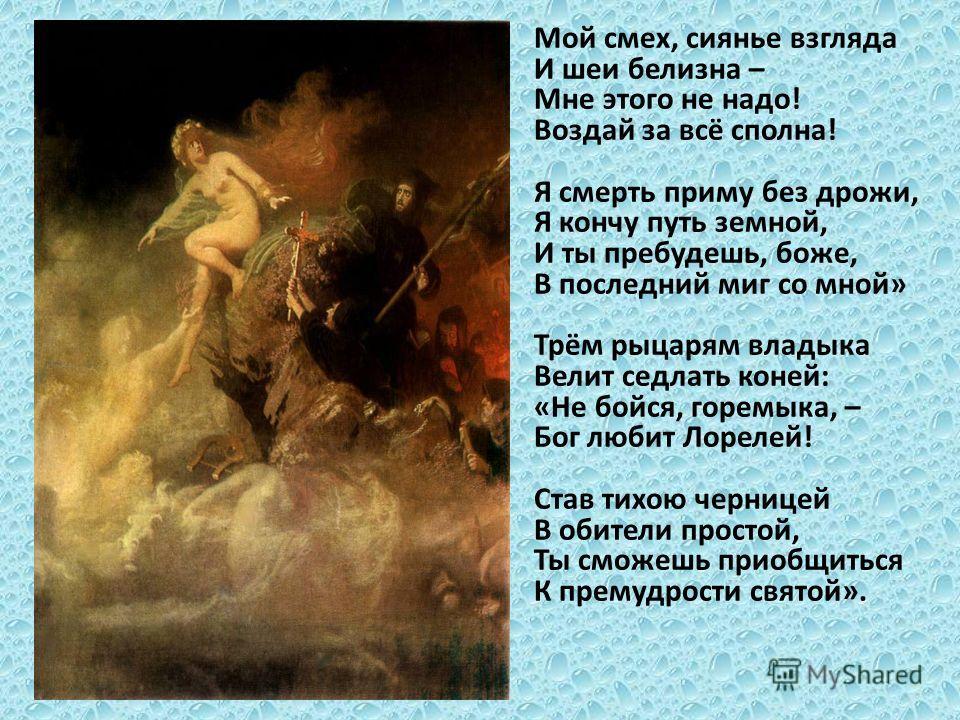Мой смех, сиянье взгляда И шеи белизна – Мне этого не надо! Воздай за всё сполна! Я смерть приму без дрожи, Я кончу путь земной, И ты пребудешь, боже, В последний миг со мной» Трём рыцарям владыка Велит седлать коней: «Не бойся, горемыка, – Бог любит