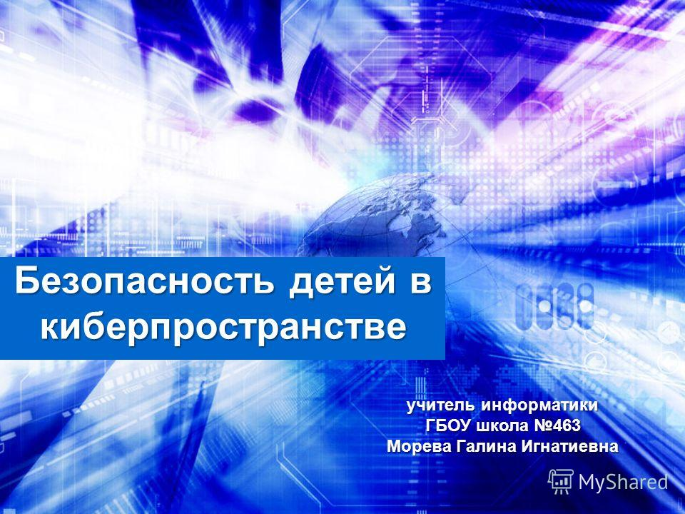 Безопасность детей в киберпространстве учитель информатики ГБОУ школа 463 Морева Галина Игнатиевна
